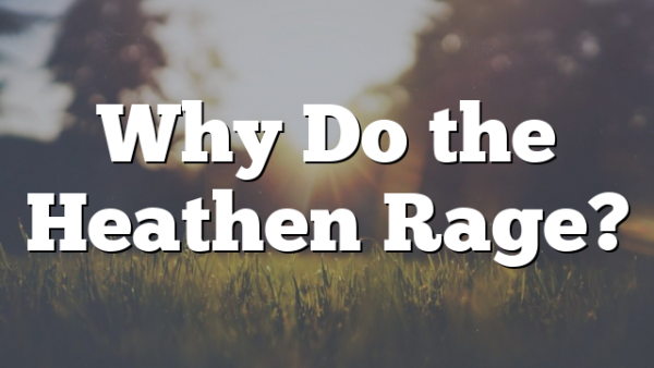 Why Do the Heathen Rage?